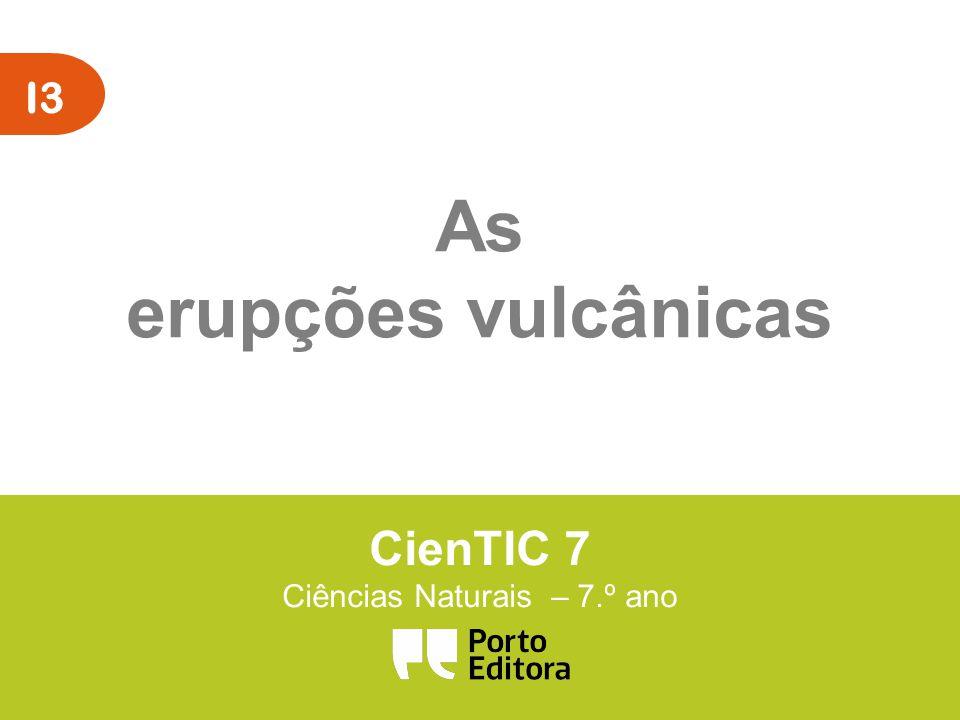 I3 As erupções vulcânicas CienTIC 7 Ciências Naturais – 7.º ano
