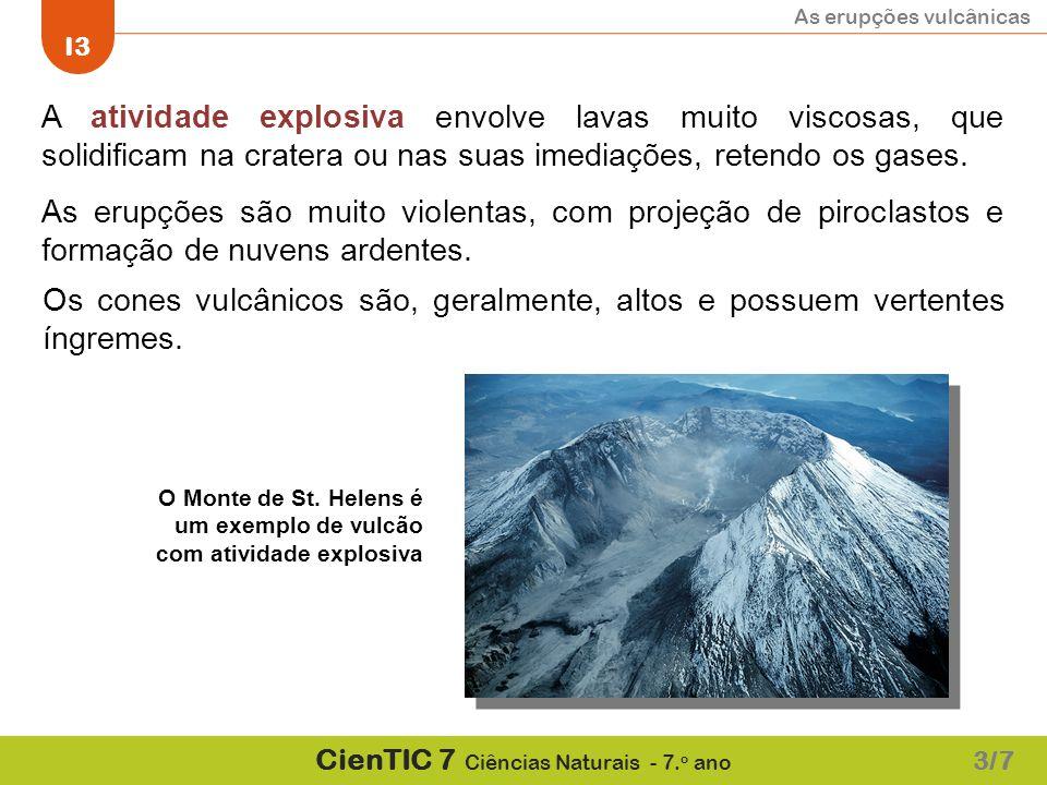 As erupções vulcânicas I3 CienTIC 7 Ciências Naturais - 7. o ano A atividade explosiva envolve lavas muito viscosas, que solidificam na cratera ou nas