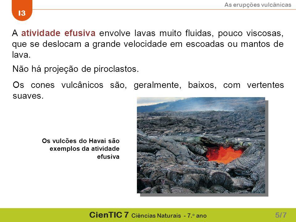 As erupções vulcânicas I3 CienTIC 7 Ciências Naturais - 7. o ano A atividade efusiva envolve lavas muito fluidas, pouco viscosas, que se deslocam a gr