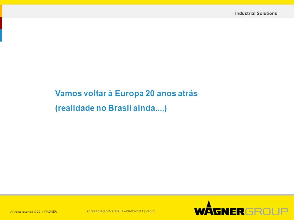 Apresentação WAGNER – 08-03-2011 | Pag 11 All rights reserved © 2011 WAGNER ı Industrial Solutions Vamos voltar à Europa 20 anos atrás (realidade no Brasil ainda....)