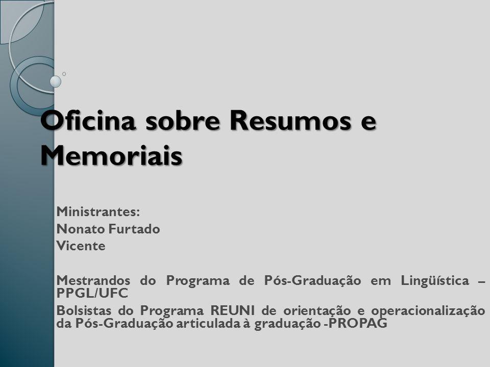 Oficina sobre Resumos e Memoriais Ministrantes: Nonato Furtado Vicente Mestrandos do Programa de Pós-Graduação em Lingüística – PPGL/UFC Bolsistas do Programa REUNI de orientação e operacionalização da Pós-Graduação articulada à graduação -PROPAG