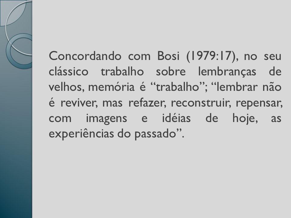 Concordando com Bosi (1979:17), no seu clássico trabalho sobre lembranças de velhos, memória é trabalho; lembrar não é reviver, mas refazer, reconstruir, repensar, com imagens e idéias de hoje, as experiências do passado.