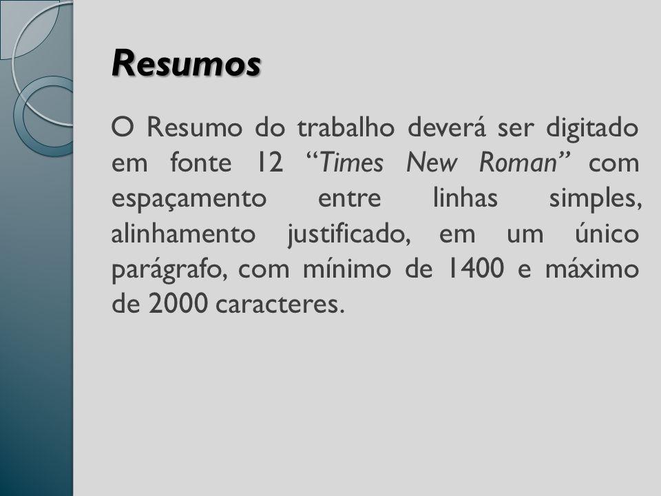 Resumos O Resumo do trabalho deverá ser digitado em fonte 12 Times New Roman com espaçamento entre linhas simples, alinhamento justificado, em um único parágrafo, com mínimo de 1400 e máximo de 2000 caracteres.