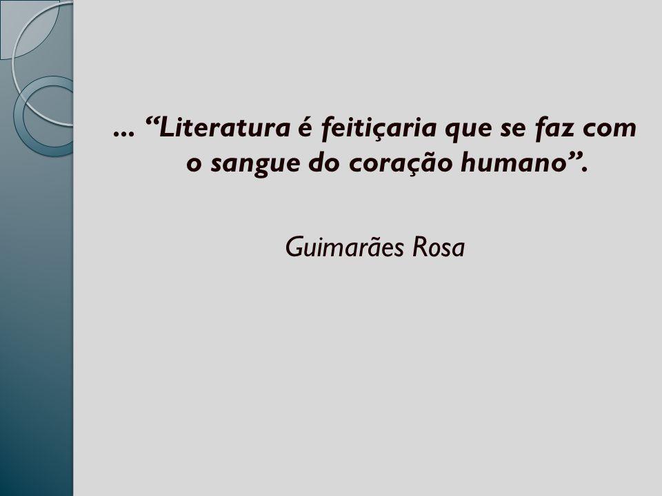 ... Literatura é feitiçaria que se faz com o sangue do coração humano. Guimarães Rosa
