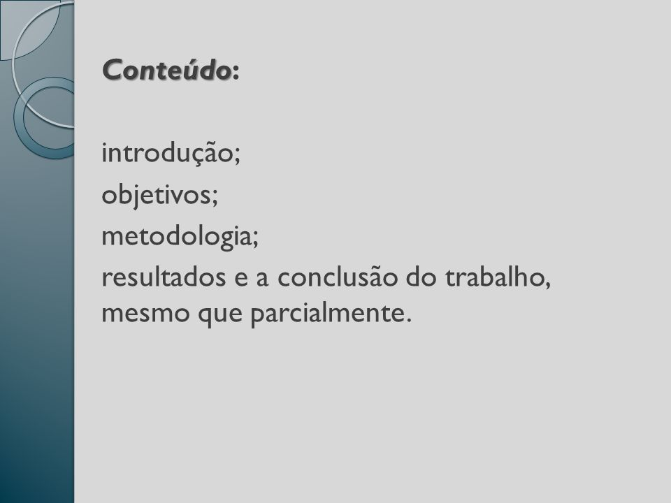 Conteúdo Conteúdo: introdução; objetivos; metodologia; resultados e a conclusão do trabalho, mesmo que parcialmente.