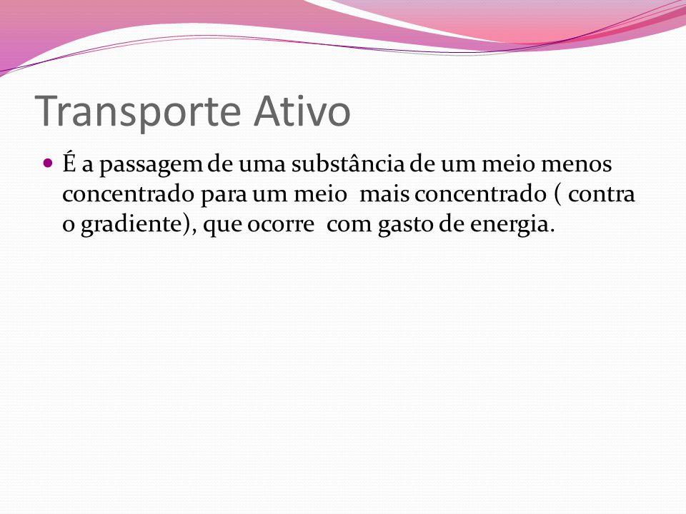 Transporte Ativo É a passagem de uma substância de um meio menos concentrado para um meio mais concentrado ( contra o gradiente), que ocorre com gasto