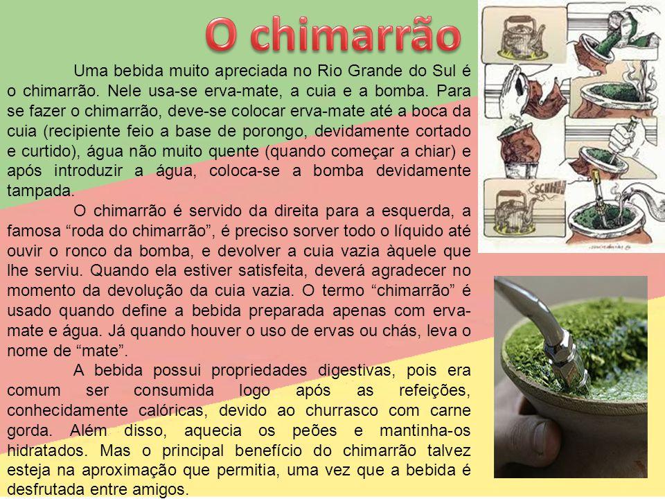 Uma bebida muito apreciada no Rio Grande do Sul é o chimarrão. Nele usa-se erva-mate, a cuia e a bomba. Para se fazer o chimarrão, deve-se colocar erv