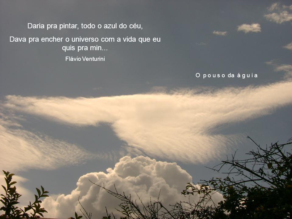 O p o u s o da á g u i a Daria pra pintar, todo o azul do céu, Dava pra encher o universo com a vida que eu quis pra min...
