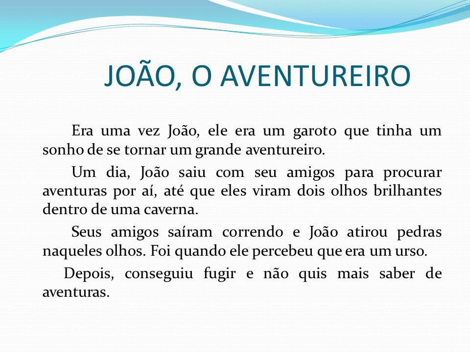 JOÃO, O AVENTUREIRO Era uma vez João, ele era um garoto que tinha um sonho de se tornar um grande aventureiro. Um dia, João saiu com seu amigos para p