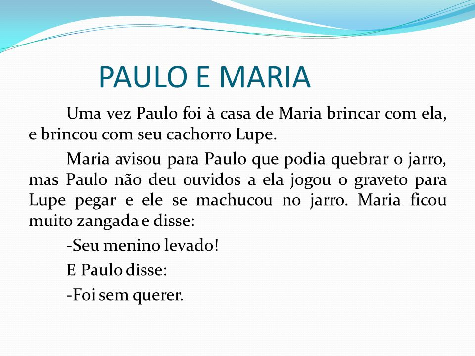 PAULO E MARIA Uma vez Paulo foi à casa de Maria brincar com ela, e brincou com seu cachorro Lupe. Maria avisou para Paulo que podia quebrar o jarro, m