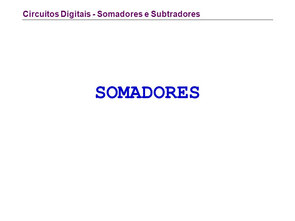 Circuitos Digitais - Somadores e Subtradores SOMADORES
