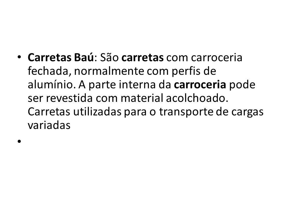 Carretas Baú: São carretas com carroceria fechada, normalmente com perfis de alumínio. A parte interna da carroceria pode ser revestida com material a