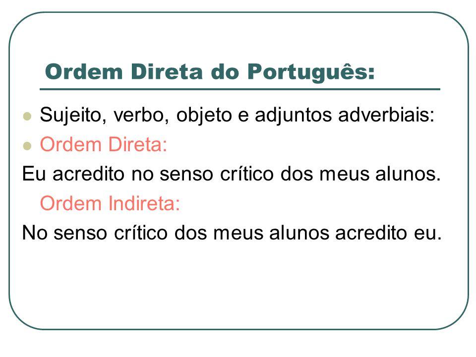 Ordem Direta do Português: Sujeito, verbo, objeto e adjuntos adverbiais: Ordem Direta: Eu acredito no senso crítico dos meus alunos. Ordem Indireta: N