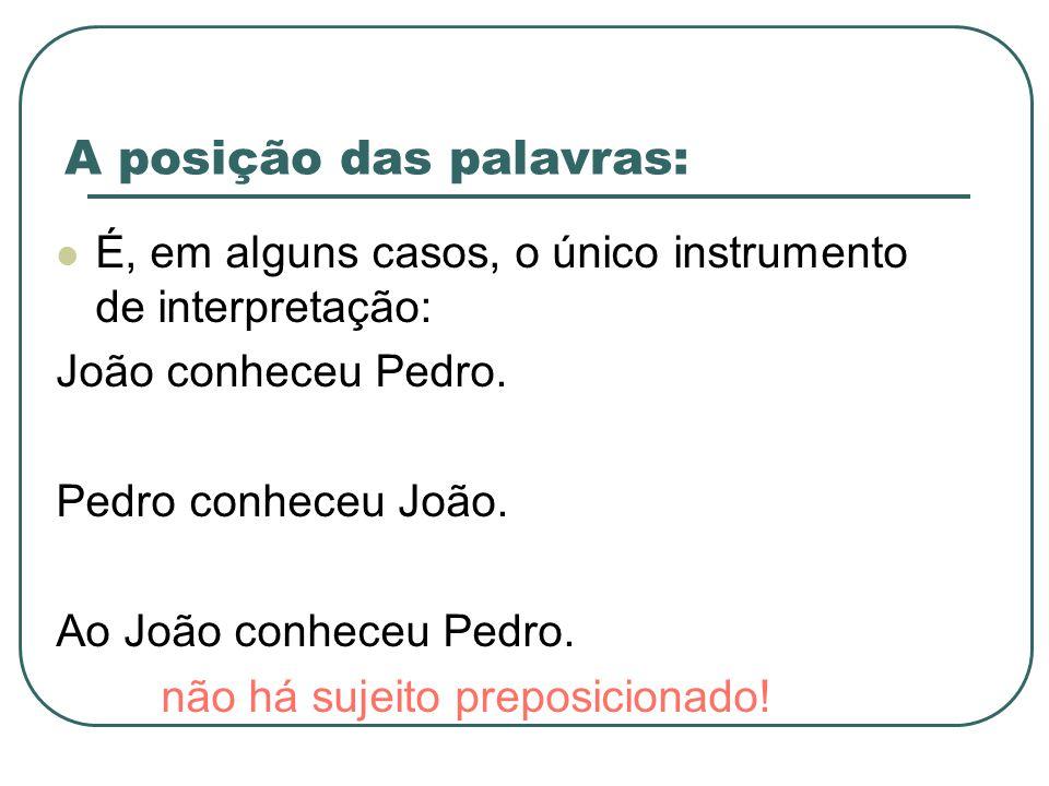 A posição das palavras: É, em alguns casos, o único instrumento de interpretação: João conheceu Pedro. Pedro conheceu João. Ao João conheceu Pedro. nã