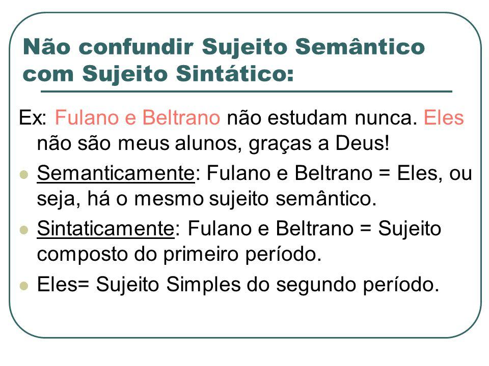 Não confundir Sujeito Semântico com Sujeito Sintático: Ex: Fulano e Beltrano não estudam nunca. Eles não são meus alunos, graças a Deus! Semanticament