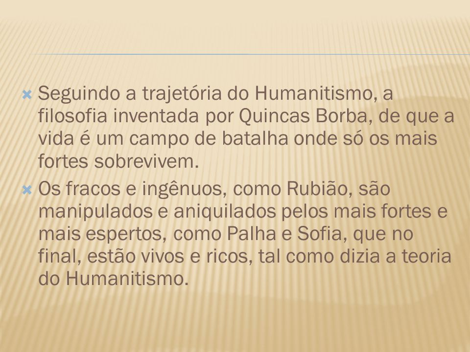 Seguindo a trajetória do Humanitismo, a filosofia inventada por Quincas Borba, de que a vida é um campo de batalha onde só os mais fortes sobrevivem.