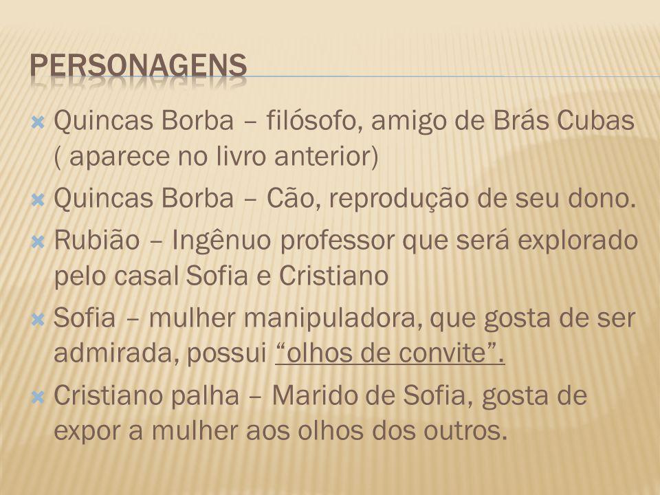 Quincas Borba – filósofo, amigo de Brás Cubas ( aparece no livro anterior) Quincas Borba – Cão, reprodução de seu dono. Rubião – Ingênuo professor que