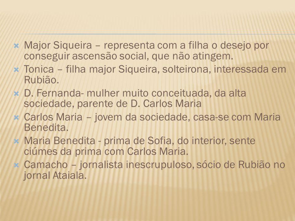 Major Siqueira – representa com a filha o desejo por conseguir ascensão social, que não atingem. Tonica – filha major Siqueira, solteirona, interessad