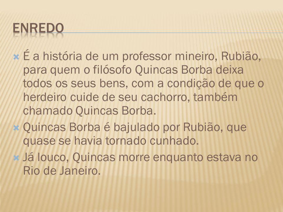 É a história de um professor mineiro, Rubião, para quem o filósofo Quincas Borba deixa todos os seus bens, com a condição de que o herdeiro cuide de s