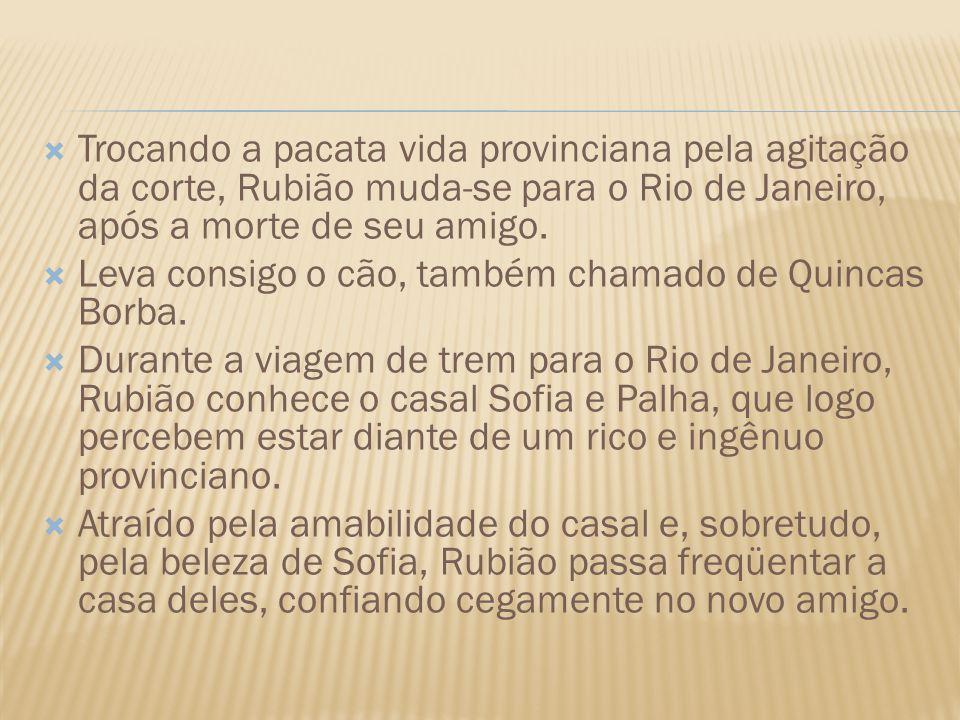 Trocando a pacata vida provinciana pela agitação da corte, Rubião muda-se para o Rio de Janeiro, após a morte de seu amigo. Leva consigo o cão, também