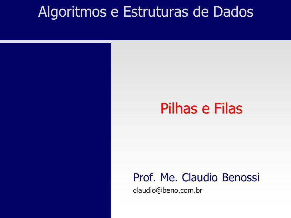 Algoritmos e Estruturas de Dados Pilhas e Filas Prof. Me. Claudio Benossi claudio@beno.com.br