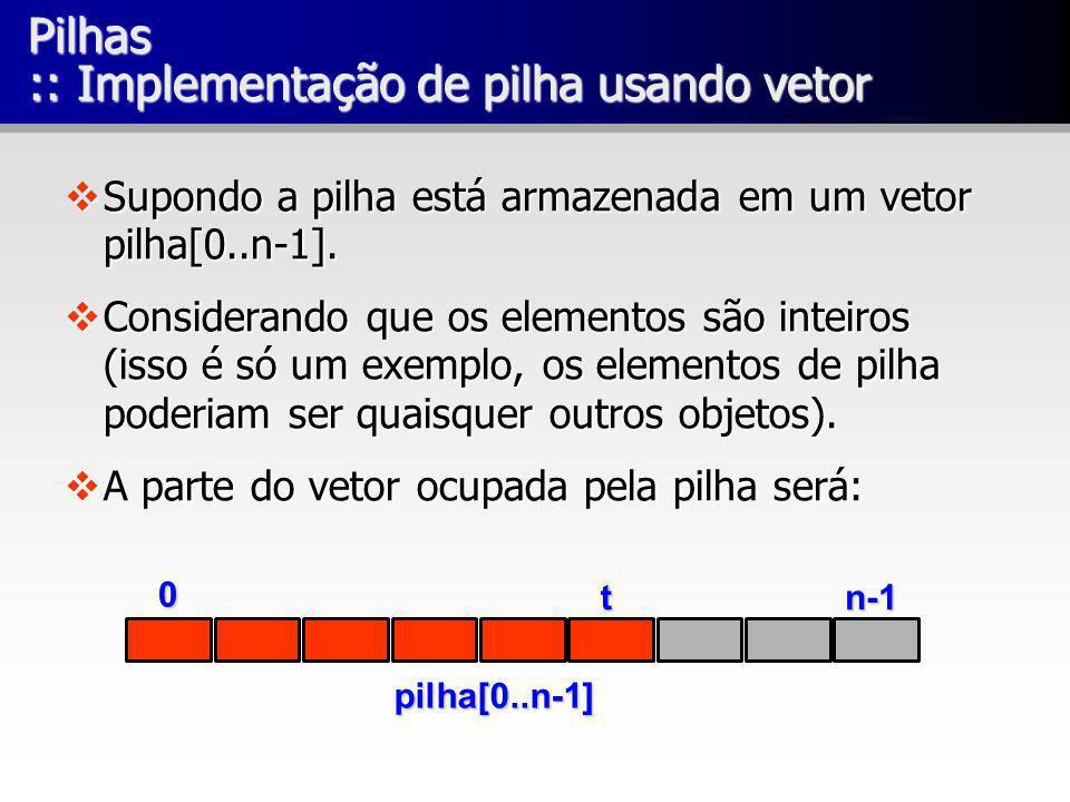 Pilhas :: Implementação de pilha usando vetor Supondo a pilha está armazenada em um vetor pilha[0..n-1]. Supondo a pilha está armazenada em um vetor p