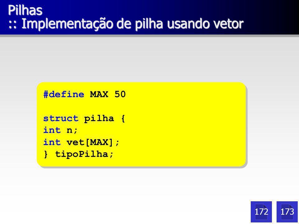 Pilhas :: Implementação de pilha usando vetor #define MAX 50 struct pilha { int n; int vet[MAX]; } tipoPilha; #define MAX 50 struct pilha { int n; int