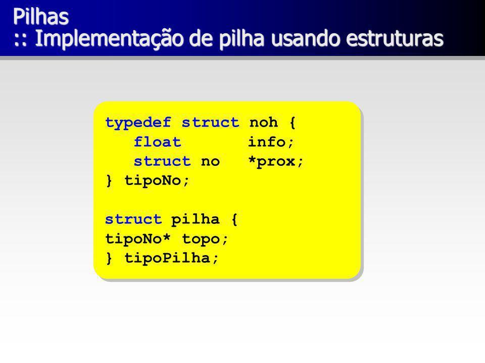 Pilhas :: Implementação de pilha usando estruturas typedef struct noh { float info; struct no *prox; } tipoNo; struct pilha { tipoNo* topo; } tipoPilh