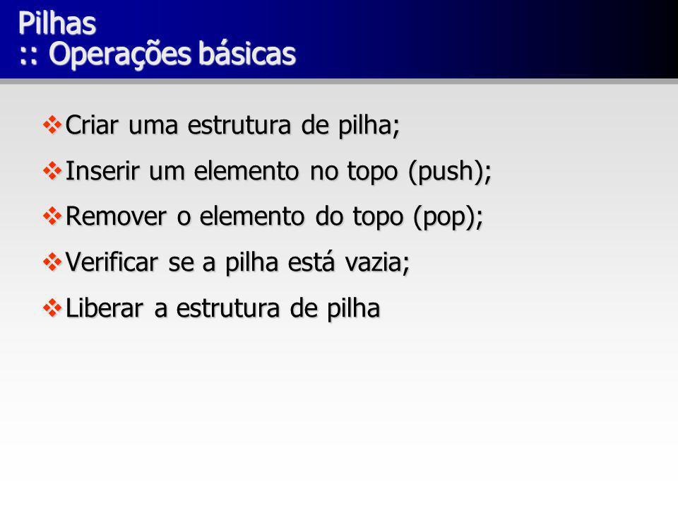 Pilhas :: Operações básicas Criar uma estrutura de pilha; Criar uma estrutura de pilha; Inserir um elemento no topo (push); Inserir um elemento no top