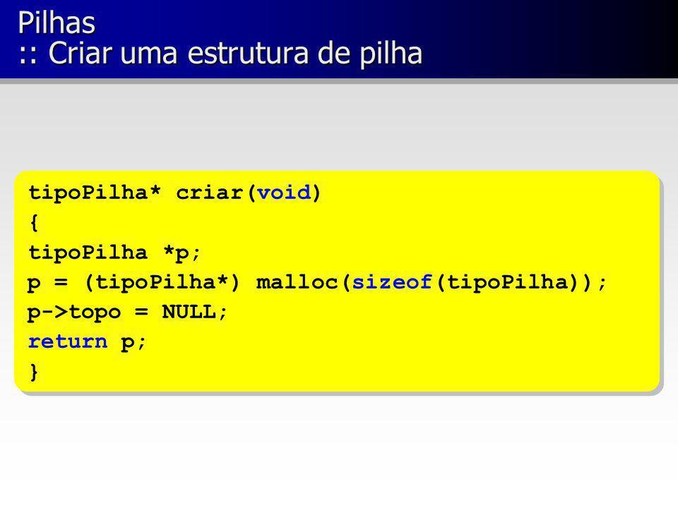 Pilhas :: Criar uma estrutura de pilha tipoPilha* criar(void) { tipoPilha *p; p = (tipoPilha*) malloc(sizeof(tipoPilha)); p->topo = NULL; return p; }