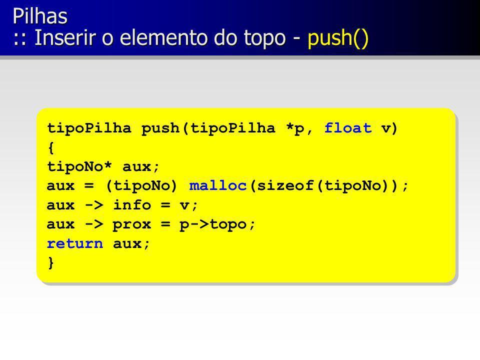 Pilhas :: Inserir o elemento do topo - push() tipoPilha push(tipoPilha *p, float v) { tipoNo* aux; aux = (tipoNo) malloc(sizeof(tipoNo)); aux -> info