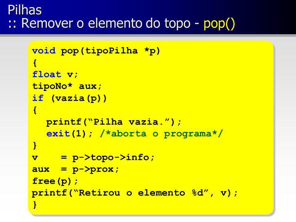 Pilhas :: Remover o elemento do topo - pop() void pop(tipoPilha *p) { float v; tipoNo* aux; if (vazia(p)) { printf(Pilha vazia.); exit(1); /*aborta o
