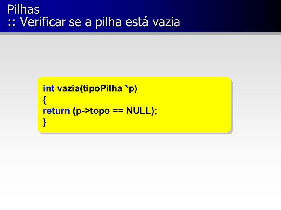 Pilhas :: Verificar se a pilha está vazia int vazia(tipoPilha *p) { return (p->topo == NULL); } int vazia(tipoPilha *p) { return (p->topo == NULL); }