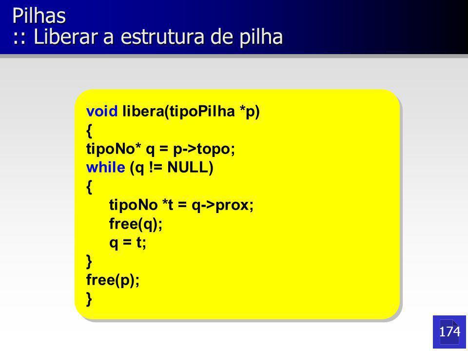 Pilhas :: Liberar a estrutura de pilha void libera(tipoPilha *p) { tipoNo* q = p->topo; while (q != NULL) { tipoNo *t = q->prox; free(q); q = t; } fre