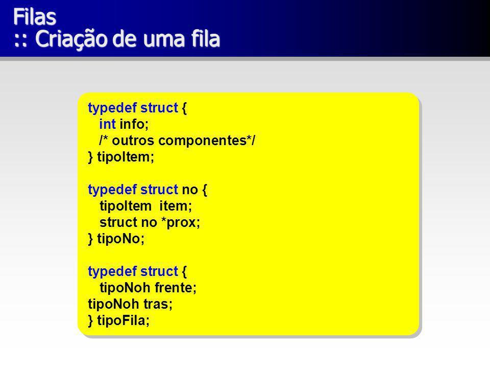 Filas :: Criação de uma fila typedef struct { int info; /* outros componentes*/ } tipoItem; typedef struct no { tipoItem item; struct no *prox; } tipo
