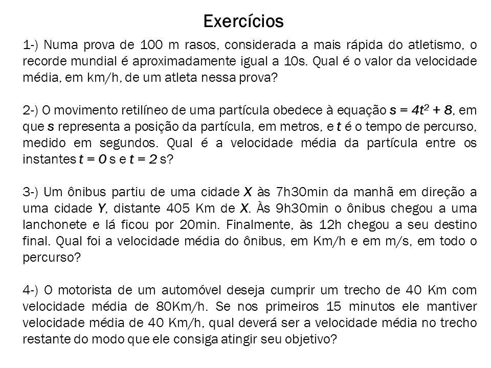 Exercícios 1-) Numa prova de 100 m rasos, considerada a mais rápida do atletismo, o recorde mundial é aproximadamente igual a 10s. Qual é o valor da v