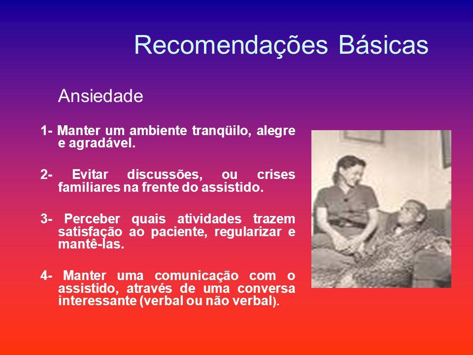 Recomendações Básicas Ansiedade 1- Manter um ambiente tranqüilo, alegre e agradável. 2- Evitar discussões, ou crises familiares na frente do assistido