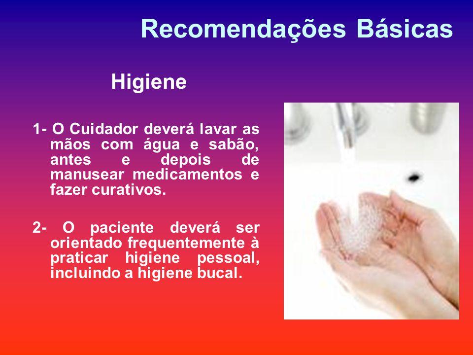 Recomendações Básicas Higiene 1- O Cuidador deverá lavar as mãos com água e sabão, antes e depois de manusear medicamentos e fazer curativos. 2- O pac