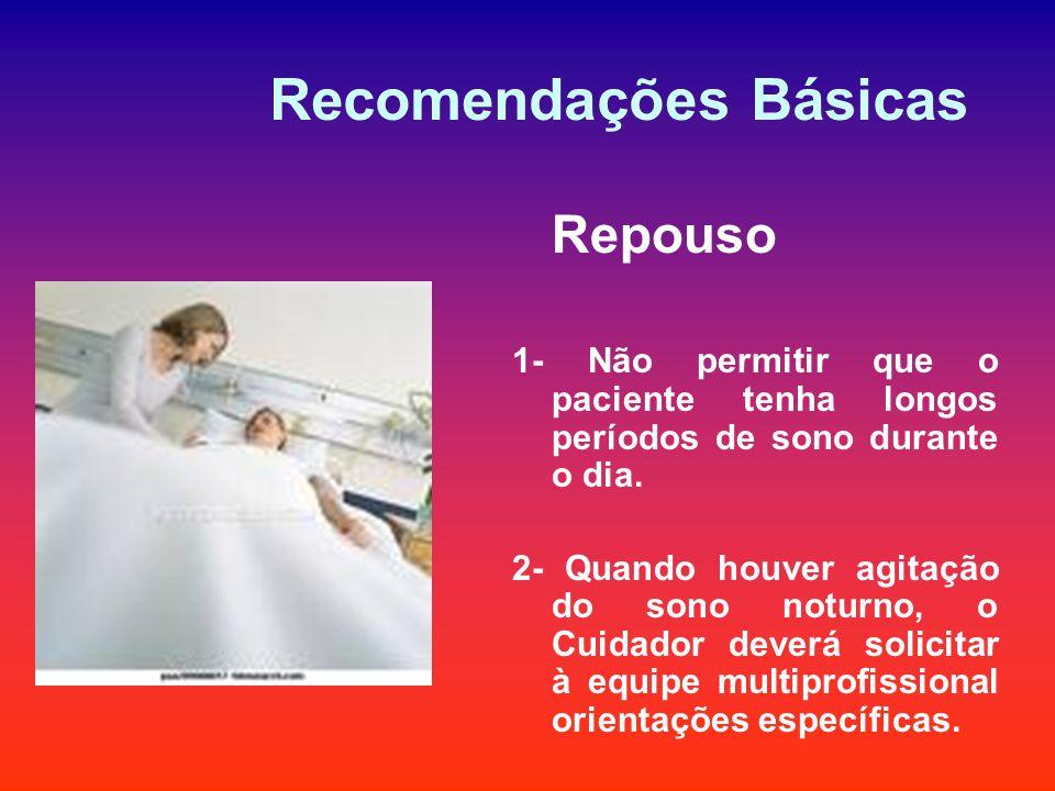 Recomendações Básicas Repouso 1- Não permitir que o paciente tenha longos períodos de sono durante o dia. 2- Quando houver agitação do sono noturno, o