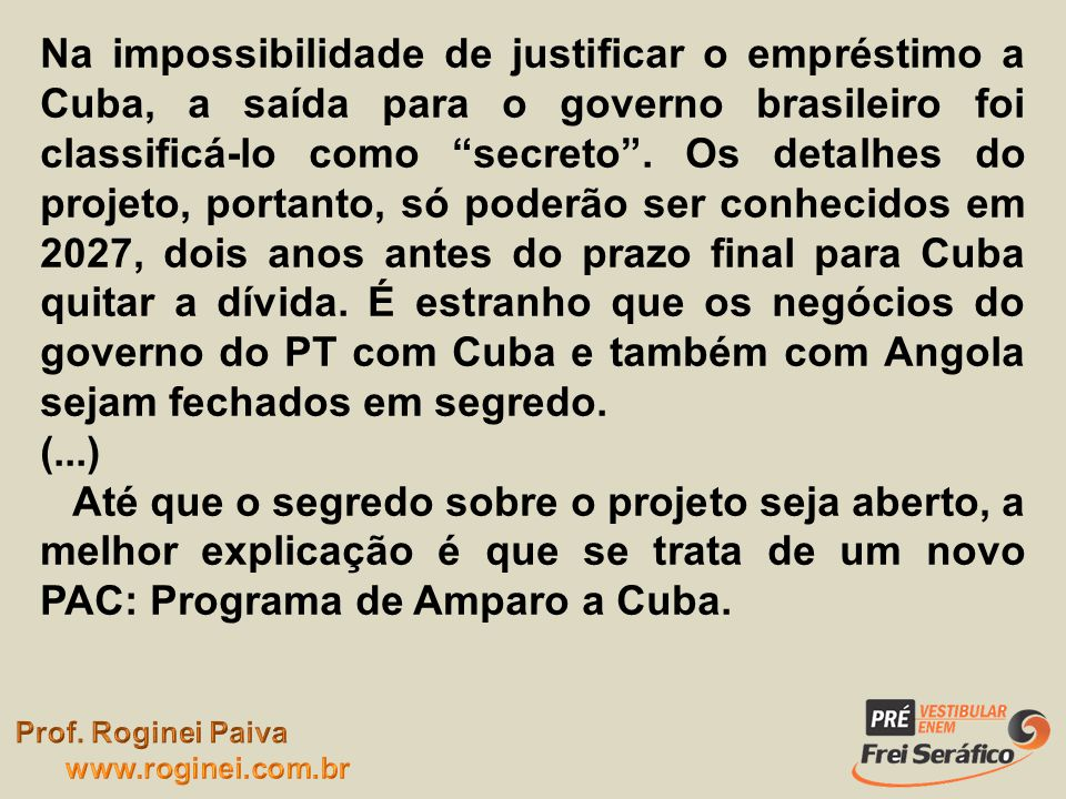 Na impossibilidade de justificar o empréstimo a Cuba, a saída para o governo brasileiro foi classificá-lo como secreto. Os detalhes do projeto, portan