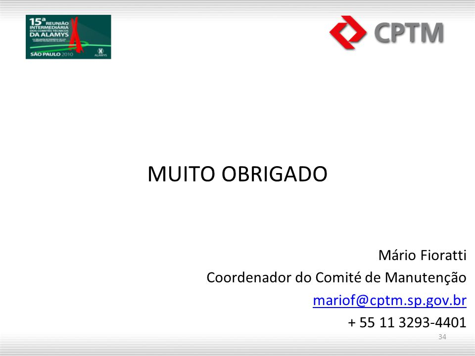 MUITO OBRIGADO Mário Fioratti Coordenador do Comité de Manutenção mariof@cptm.sp.gov.br + 55 11 3293-4401 34