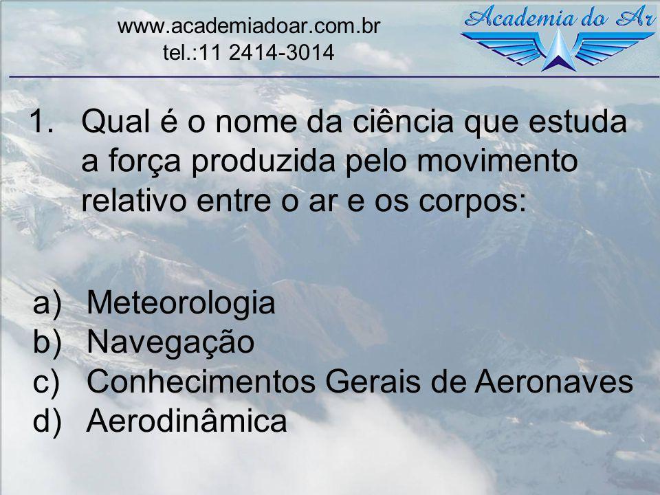 1.Qual é o nome da ciência que estuda a força produzida pelo movimento relativo entre o ar e os corpos: www.academiadoar.com.br tel.:11 2414-3014 a)Me