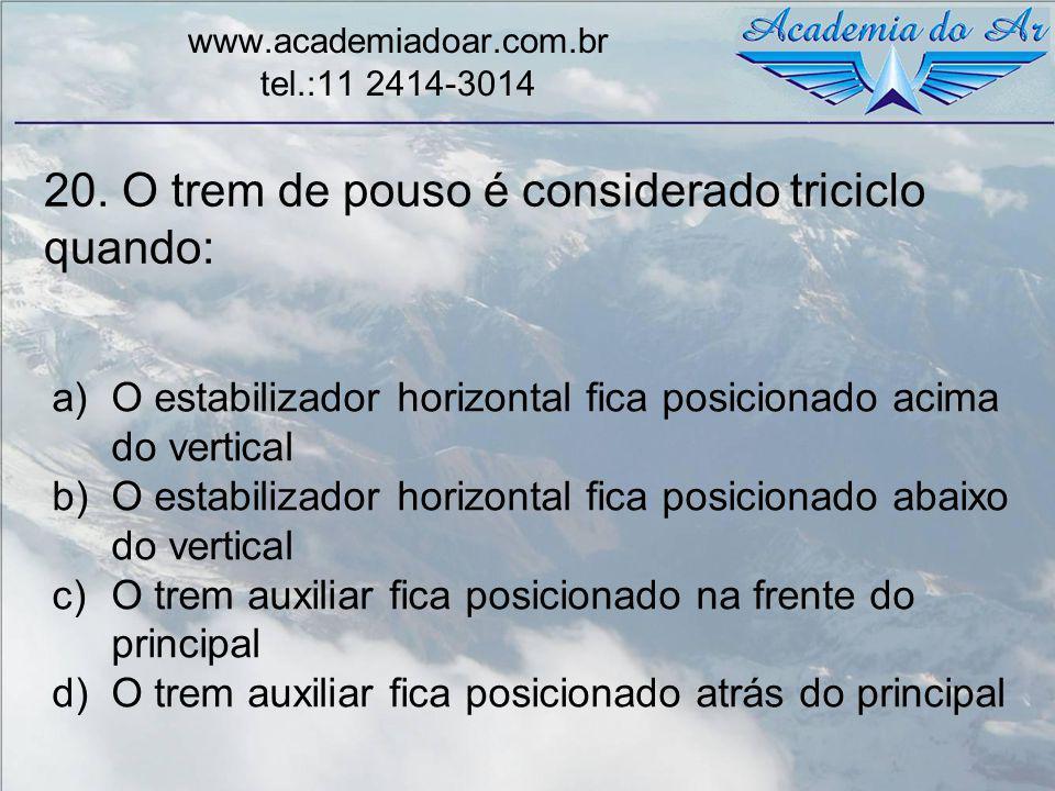 20. O trem de pouso é considerado triciclo quando: www.academiadoar.com.br tel.:11 2414-3014 a)O estabilizador horizontal fica posicionado acima do ve