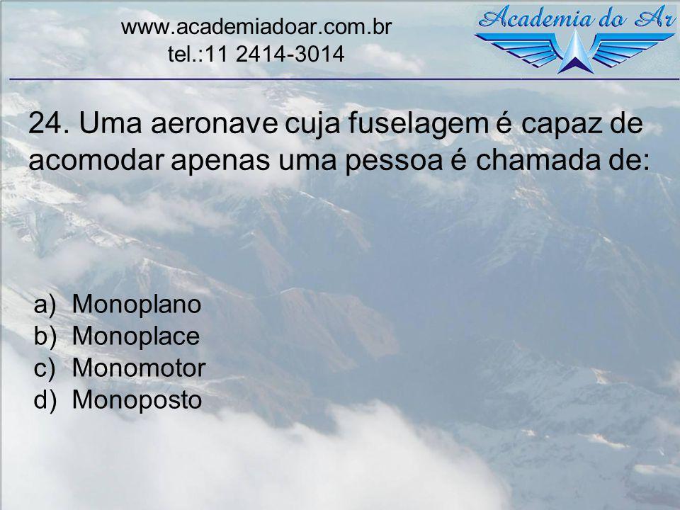24. Uma aeronave cuja fuselagem é capaz de acomodar apenas uma pessoa é chamada de: www.academiadoar.com.br tel.:11 2414-3014 a)Monoplano b)Monoplace