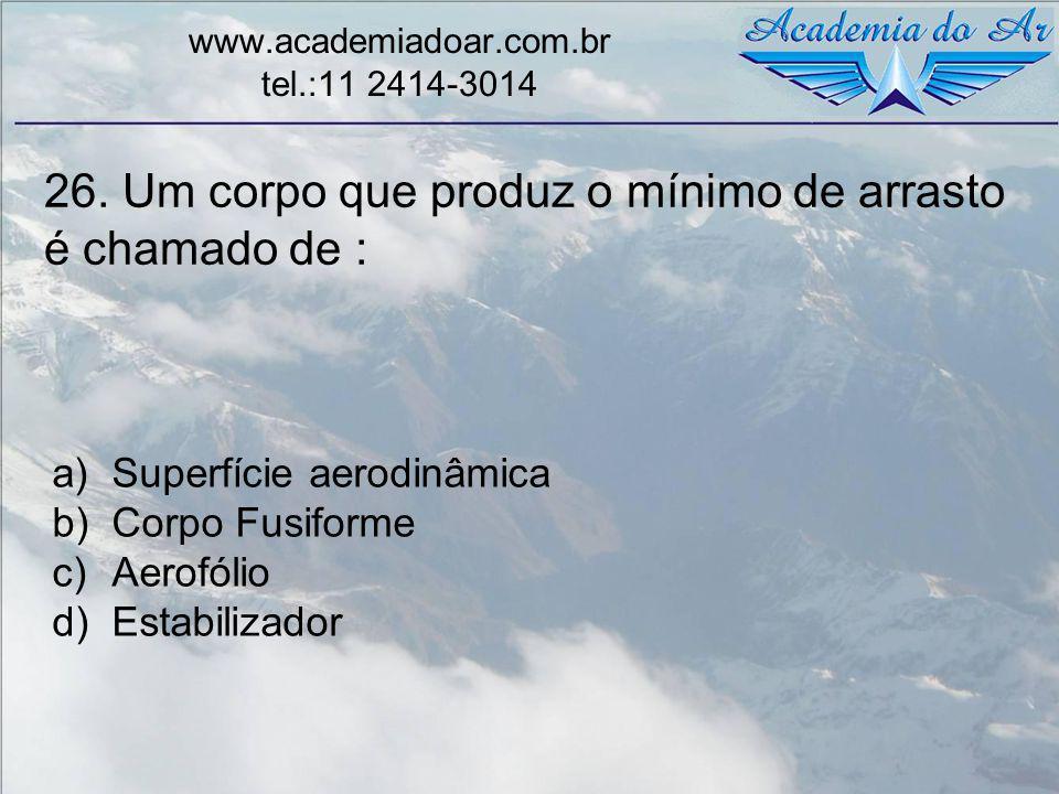 26. Um corpo que produz o mínimo de arrasto é chamado de : www.academiadoar.com.br tel.:11 2414-3014 a)Superfície aerodinâmica b)Corpo Fusiforme c)Aer