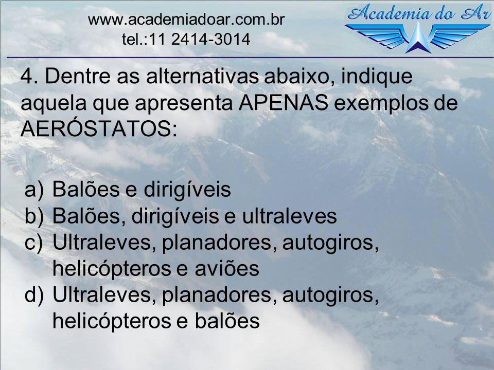 4. Dentre as alternativas abaixo, indique aquela que apresenta APENAS exemplos de AERÓSTATOS: www.academiadoar.com.br tel.:11 2414-3014 a)Balões e dir