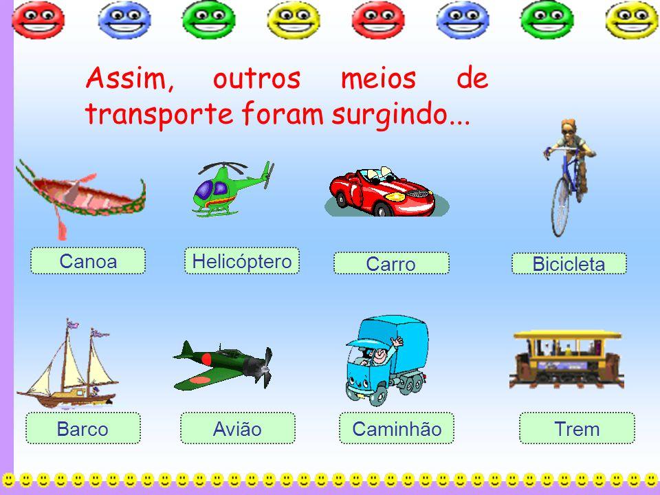 Assim, outros meios de transporte foram surgindo... Canoa Carro Caminhão AviãoBarco Helicóptero Bicicleta Trem