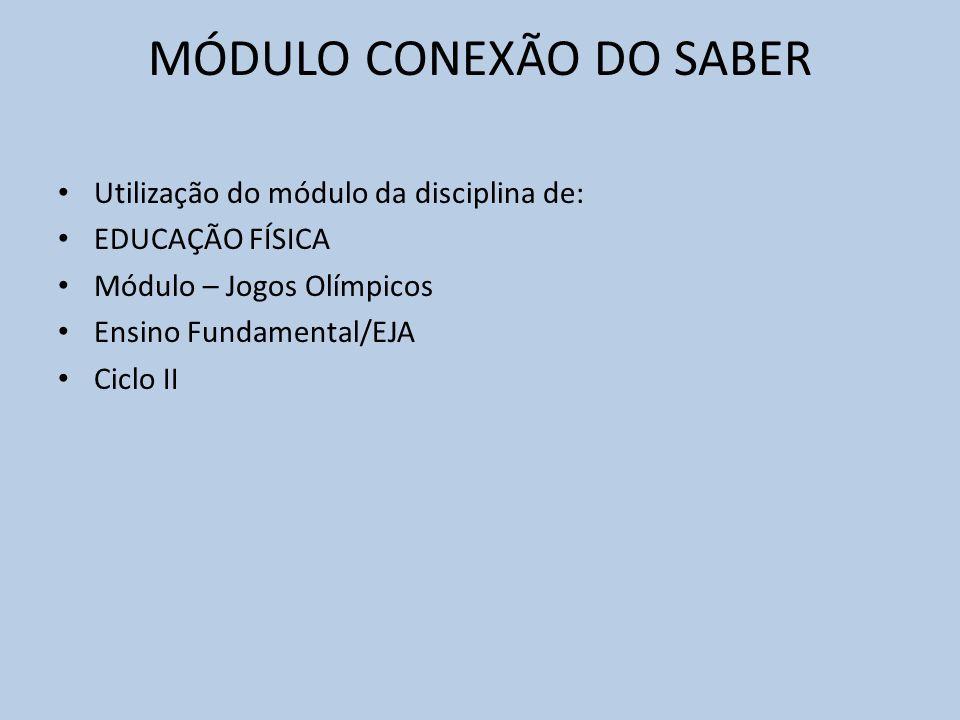 MÓDULO CONEXÃO DO SABER Utilização do módulo da disciplina de: EDUCAÇÃO FÍSICA Módulo – Jogos Olímpicos Ensino Fundamental/EJA Ciclo II