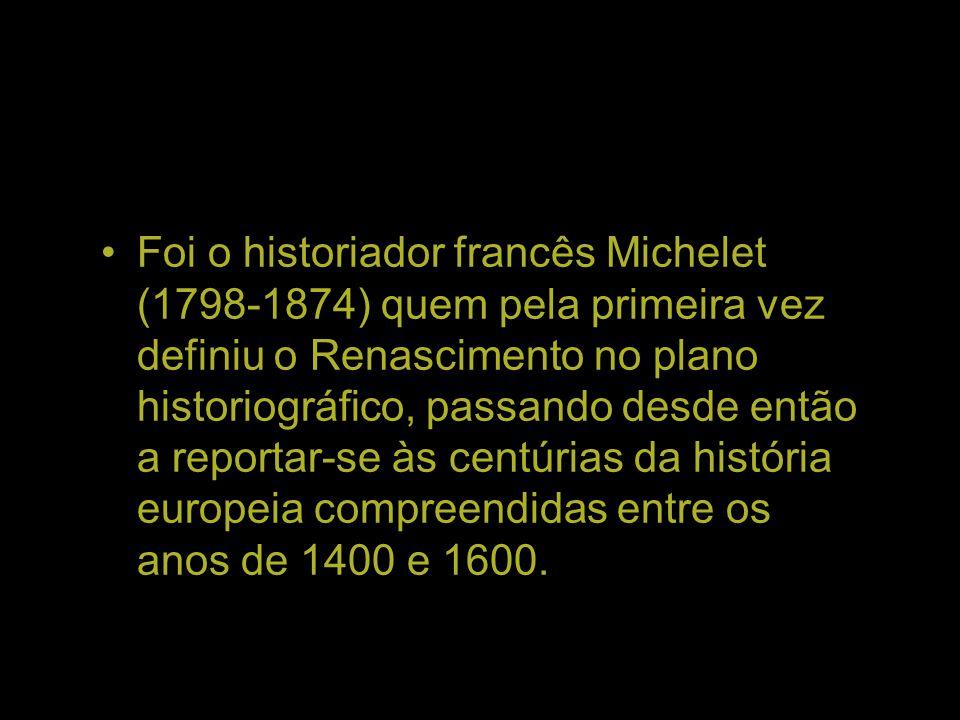 Foi o historiador francês Michelet (1798-1874) quem pela primeira vez definiu o Renascimento no plano historiográfico, passando desde então a reportar