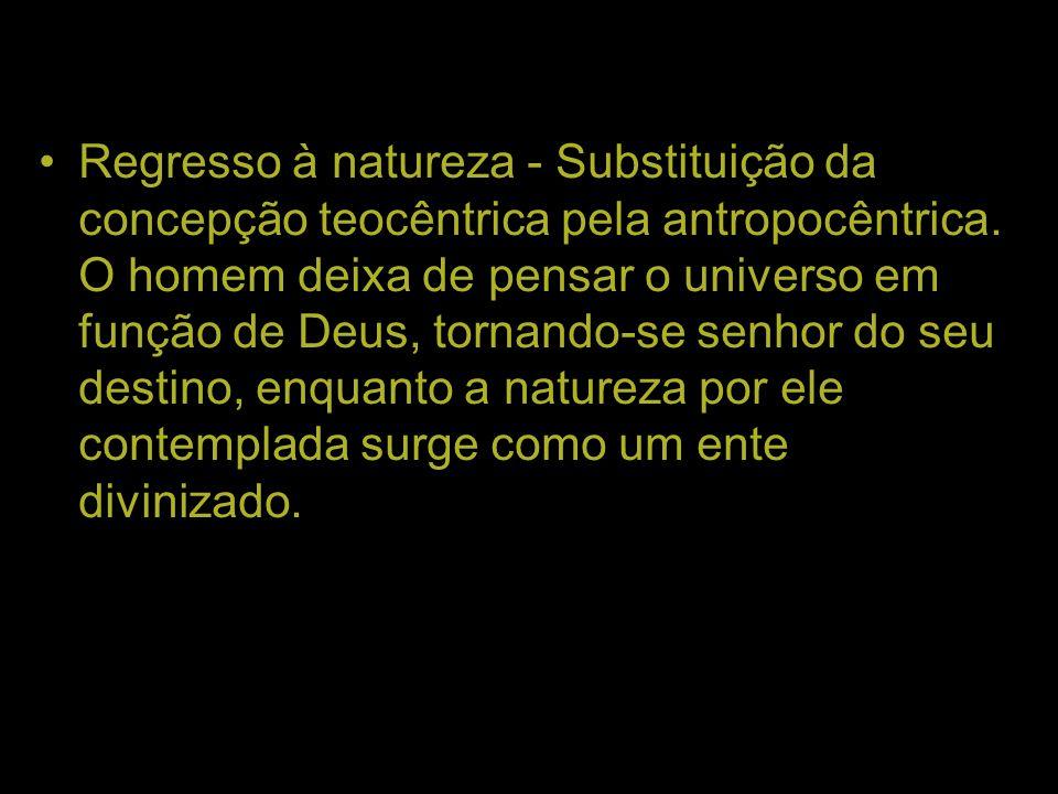 Regresso à natureza - Substituição da concepção teocêntrica pela antropocêntrica. O homem deixa de pensar o universo em função de Deus, tornando-se se